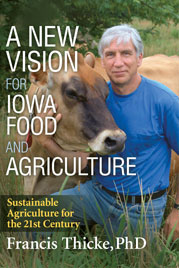 A New Vision for Iowa Food and Agriculture, Sustainable Agriculture for the 21st Century -- Francis Thicke, PhD